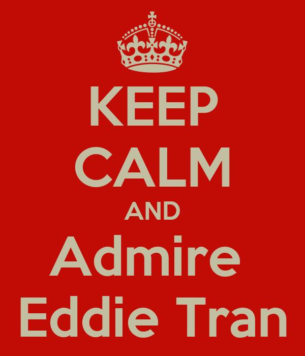 KEEP CALM AND Admire  Eddie Tran