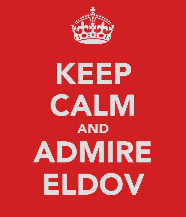 KEEP CALM AND ADMIRE ELDOV