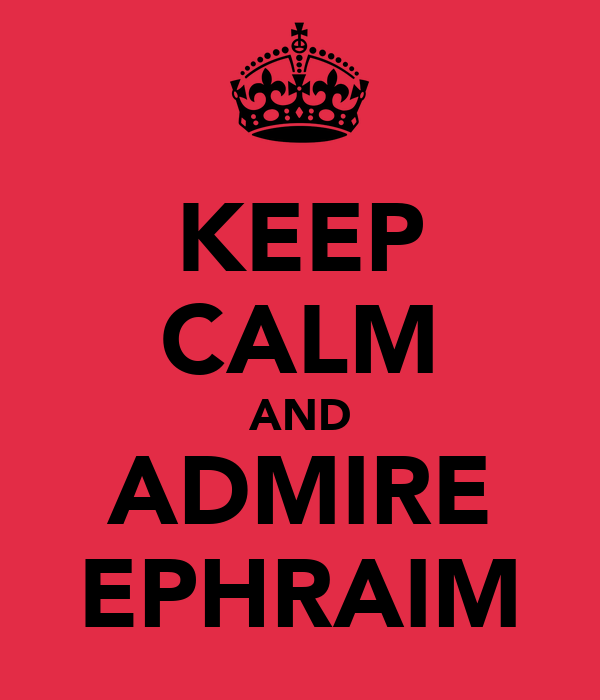 KEEP CALM AND ADMIRE EPHRAIM