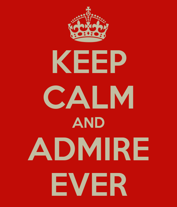 KEEP CALM AND ADMIRE EVER