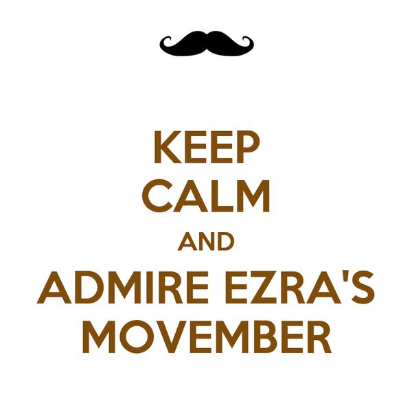 KEEP CALM AND ADMIRE EZRA'S MOVEMBER