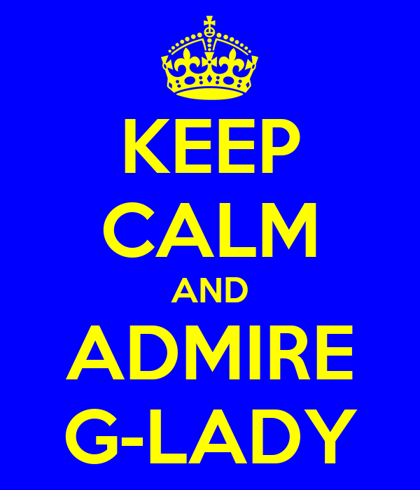 KEEP CALM AND ADMIRE G-LADY
