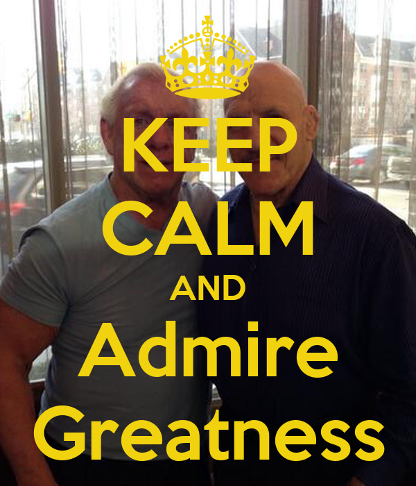 KEEP CALM AND Admire Greatness