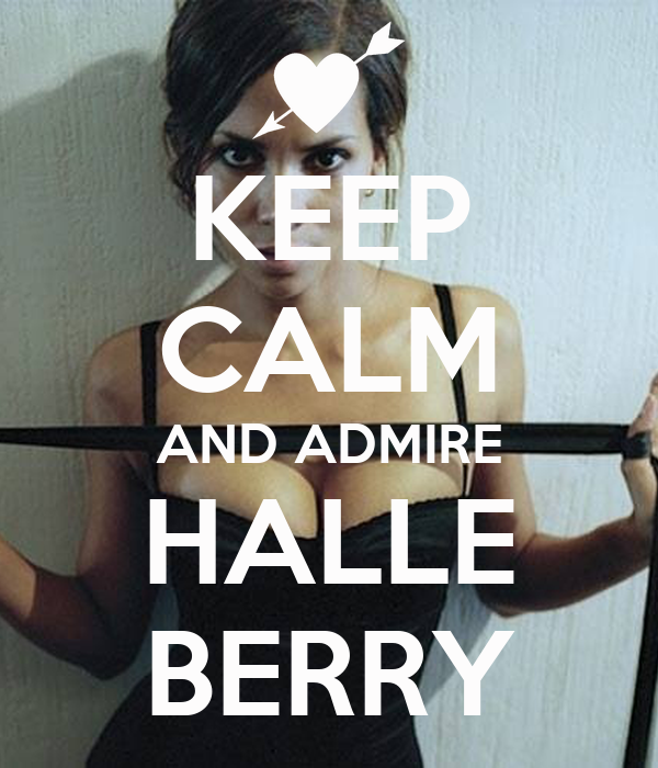 KEEP CALM AND ADMIRE HALLE BERRY