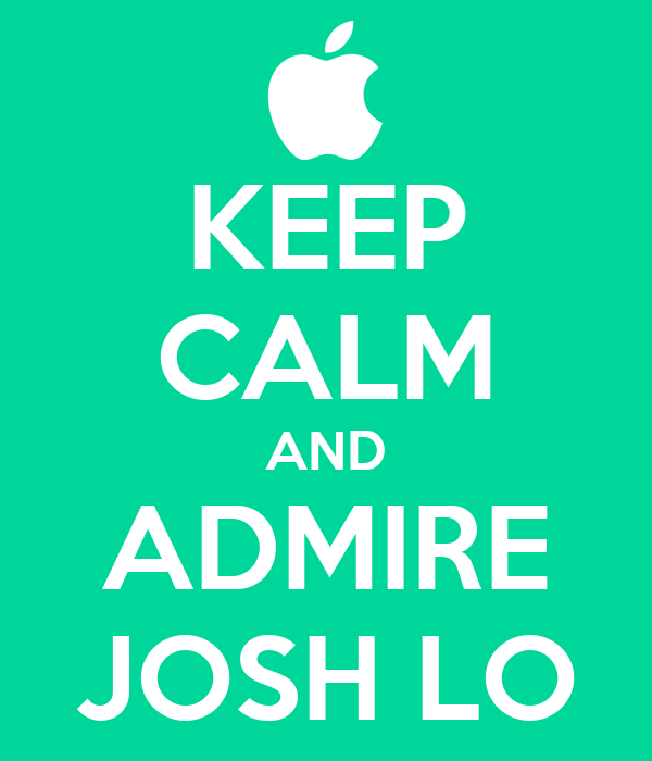 KEEP CALM AND ADMIRE JOSH LO