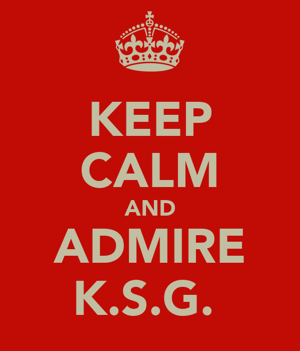 KEEP CALM AND ADMIRE K.S.G.
