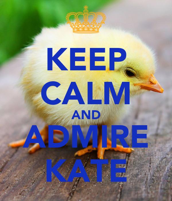 KEEP CALM AND ADMIRE KATE