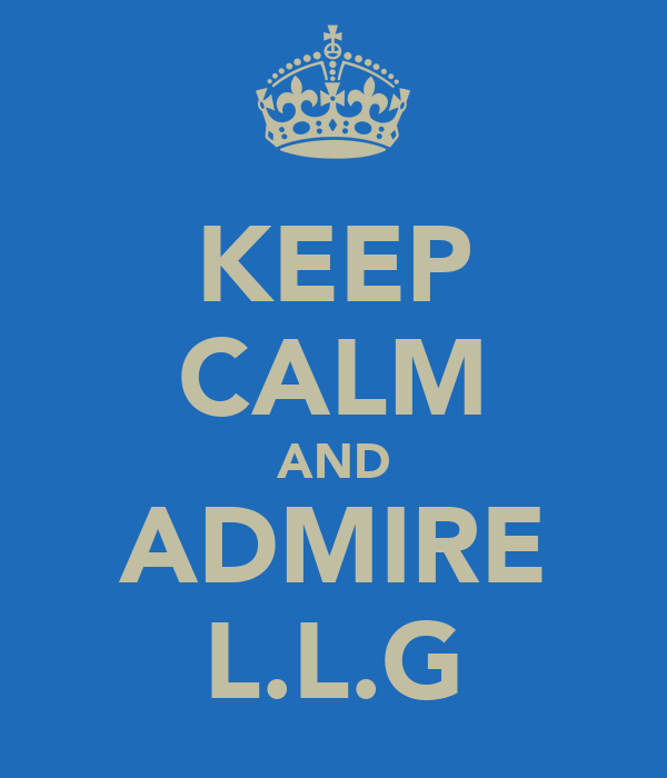 KEEP CALM AND ADMIRE L.L.G