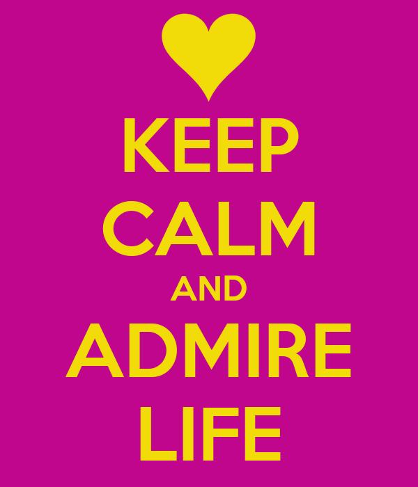 KEEP CALM AND ADMIRE LIFE