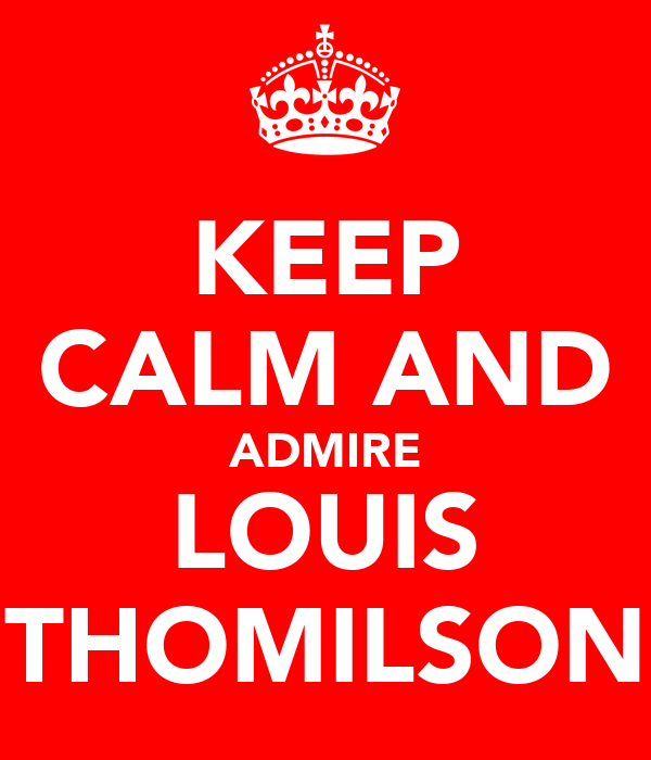 KEEP CALM AND ADMIRE LOUIS THOMILSON