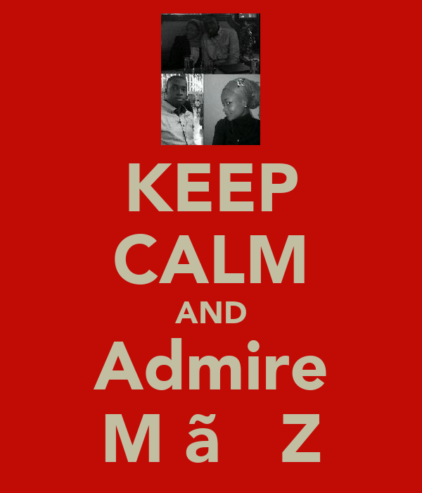 KEEP CALM AND Admire M ãήϑ Z