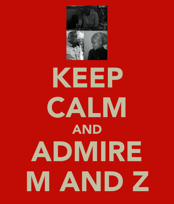 KEEP CALM AND ADMIRE M AND Z