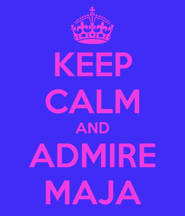KEEP CALM AND ADMIRE MAJA