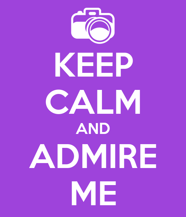 KEEP CALM AND ADMIRE ME