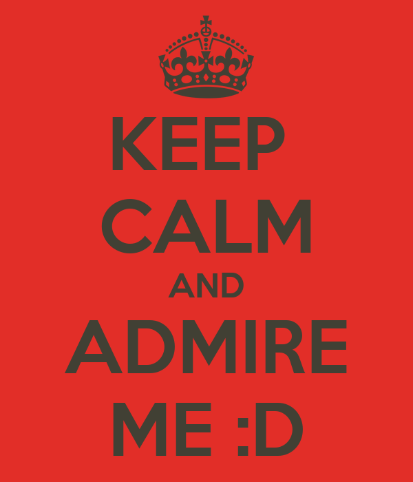 KEEP  CALM AND ADMIRE ME :D