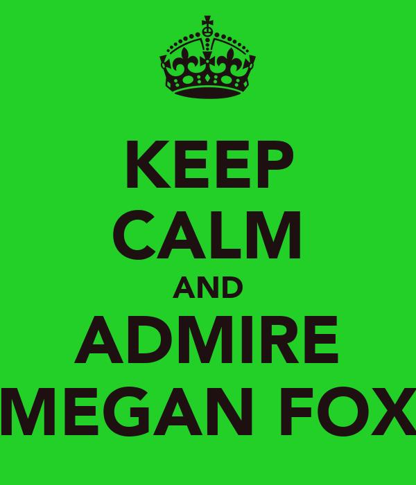 KEEP CALM AND ADMIRE MEGAN FOX