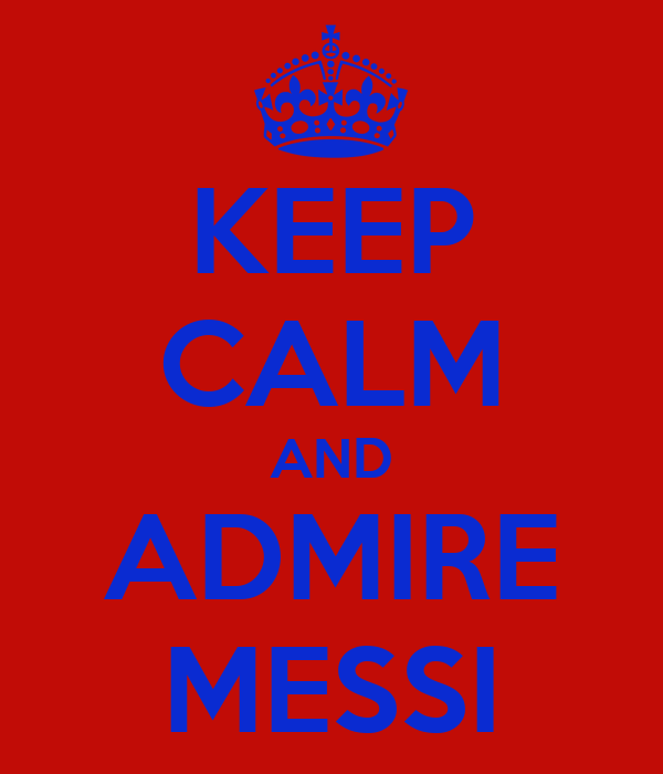 KEEP CALM AND ADMIRE MESSI
