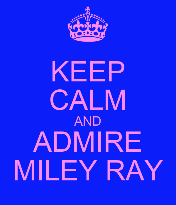 KEEP CALM AND ADMIRE MILEY RAY