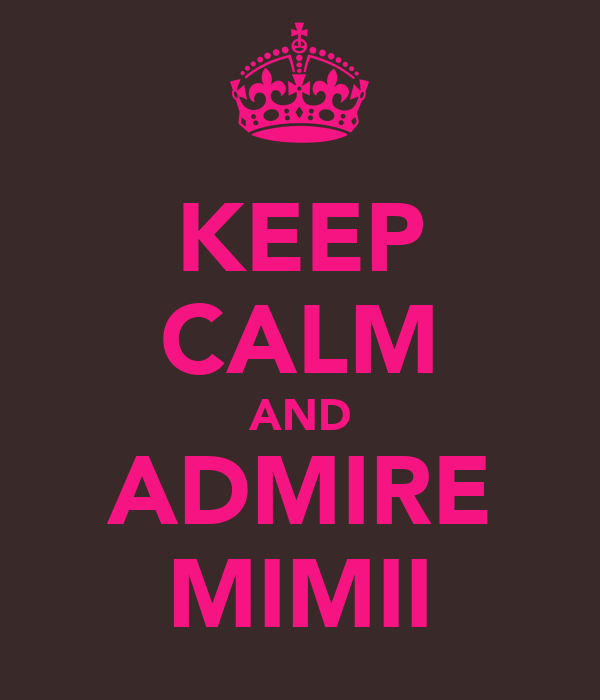 KEEP CALM AND ADMIRE MIMII