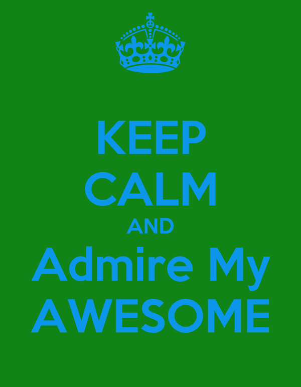 KEEP CALM AND Admire My AWESOME