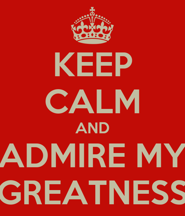 KEEP CALM AND ADMIRE MY GREATNESS