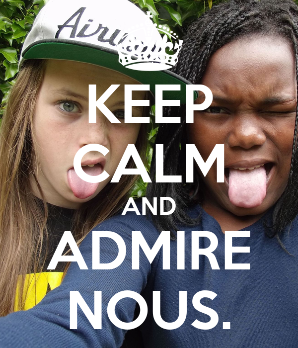 KEEP CALM AND ADMIRE NOUS.