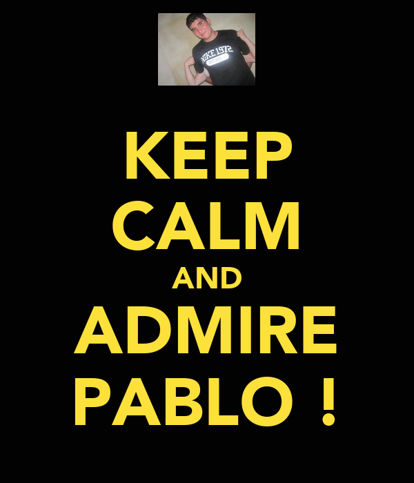KEEP CALM AND ADMIRE PABLO !