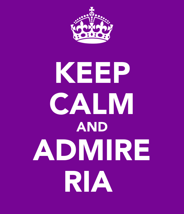 KEEP CALM AND ADMIRE RIA♥