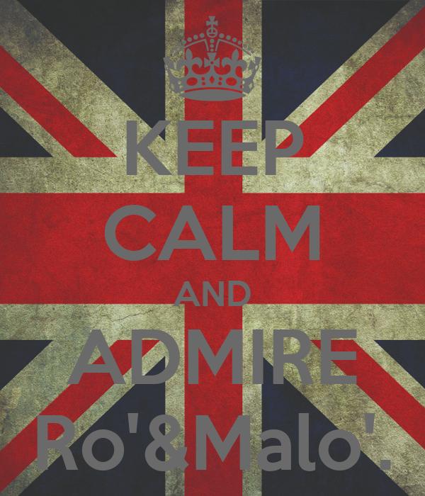 KEEP CALM AND ADMIRE Ro'&Malo'.