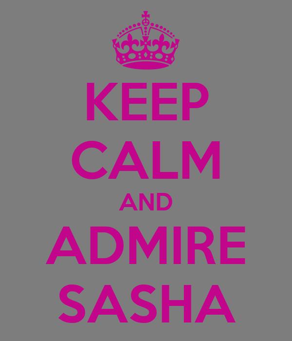 KEEP CALM AND ADMIRE SASHA