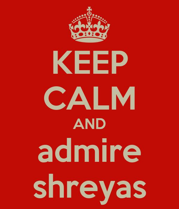 KEEP CALM AND admire shreyas