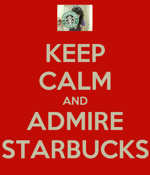 KEEP CALM AND ADMIRE STARBUCKS