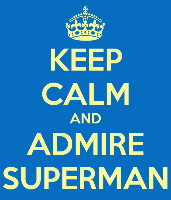 KEEP CALM AND ADMIRE SUPERMAN