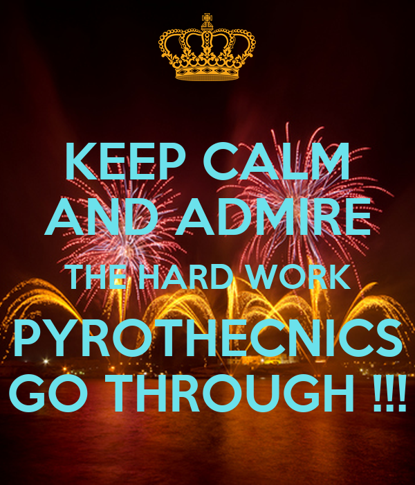 KEEP CALM AND ADMIRE THE HARD WORK PYROTHECNICS GO THROUGH !!!