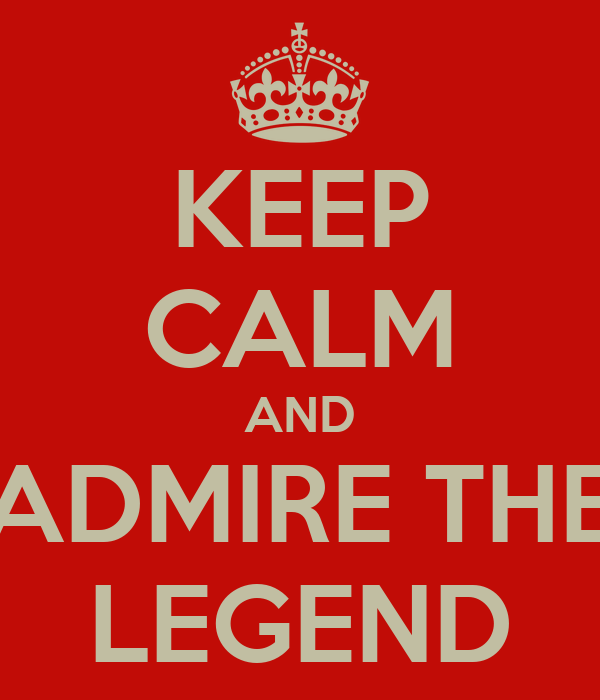 KEEP CALM AND ADMIRE THE LEGEND