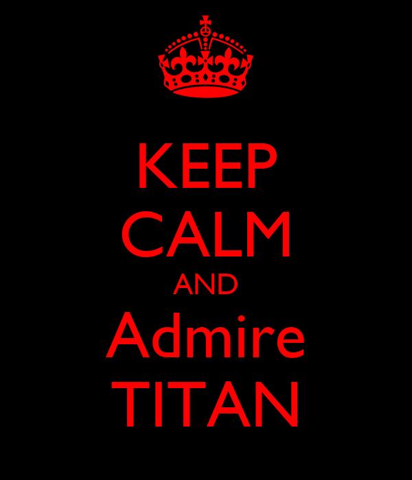 KEEP CALM AND Admire TITAN