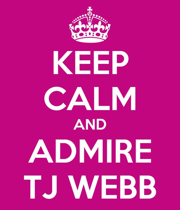 KEEP CALM AND ADMIRE TJ WEBB