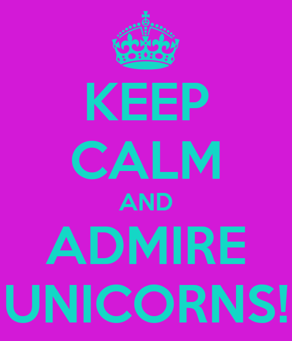 KEEP CALM AND ADMIRE UNICORNS!
