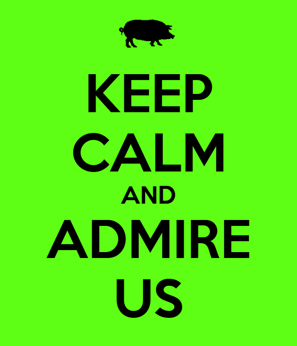 KEEP CALM AND ADMIRE US