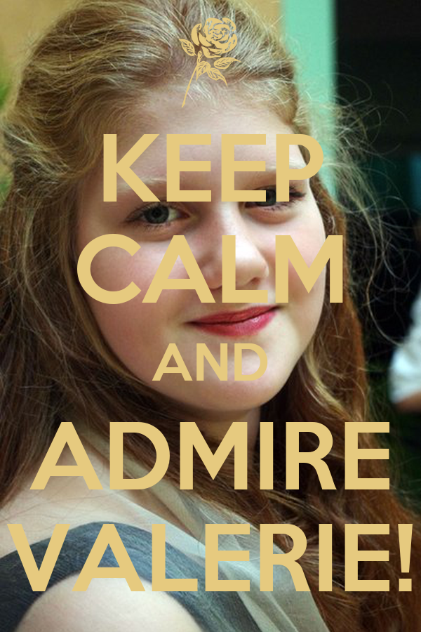 KEEP CALM AND ADMIRE VALERIE!