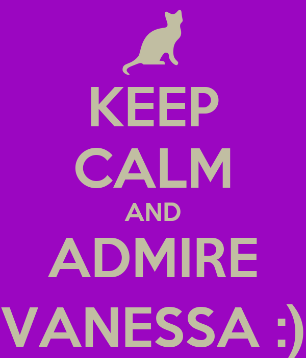 KEEP CALM AND ADMIRE VANESSA :)