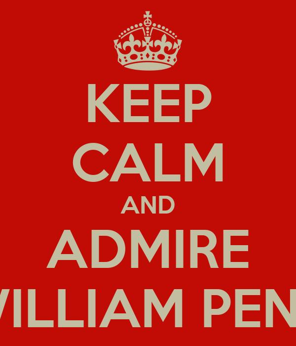 KEEP CALM AND ADMIRE WILLIAM PENN