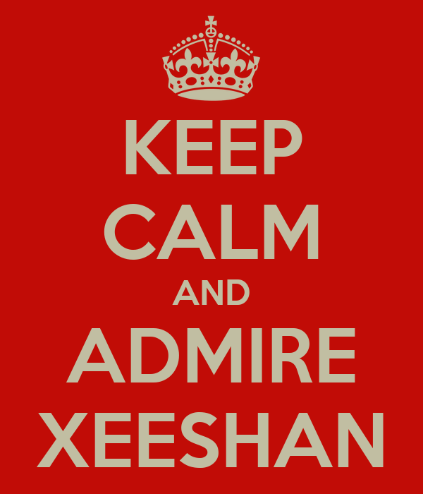 KEEP CALM AND ADMIRE XEESHAN