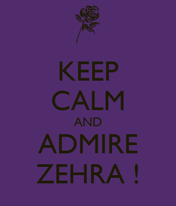 KEEP CALM AND ADMIRE ZEHRA !