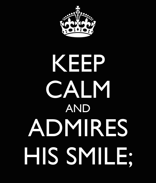 KEEP CALM AND ADMIRES HIS SMILE;