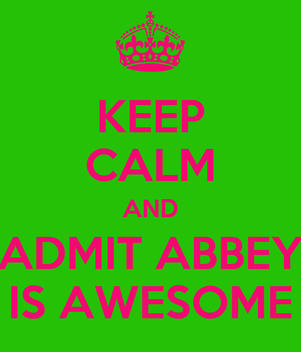 KEEP CALM AND ADMIT ABBEY IS AWESOME
