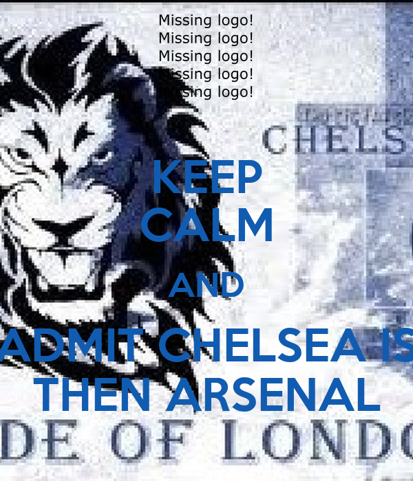 KEEP CALM AND ADMIT CHELSEA IS THEN ARSENAL