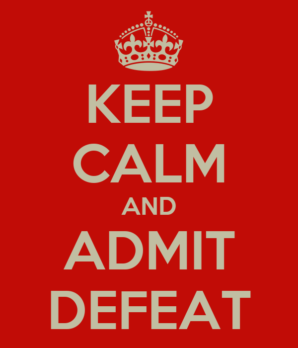 KEEP CALM AND ADMIT DEFEAT