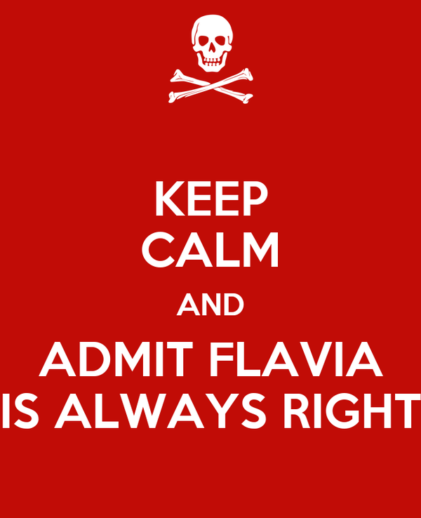 KEEP CALM AND ADMIT FLAVIA IS ALWAYS RIGHT