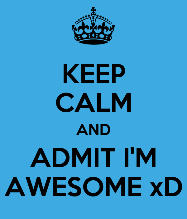 KEEP CALM AND ADMIT I'M AWESOME xD